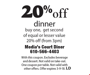 20%off dinner buy one,get second of equal or lesser value 20% off (from 3pm). With this coupon. Excludes beverage  and dessert. Not valid on take-out. One coupon per table. Not valid with other offers. Offer expires 3-9-18.