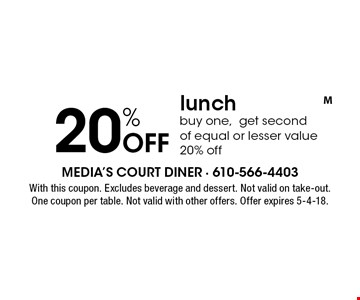 20% Off lunch. Buy one, get second of equal or lesser value 20% off. With this coupon. Excludes beverage and dessert. Not valid on take-out. One coupon per table. Not valid with other offers. Offer expires 5-4-18.