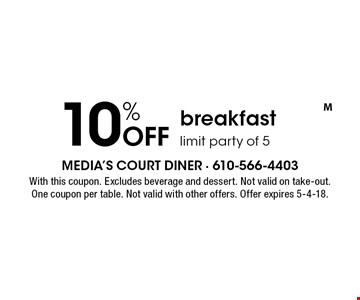 10% Off breakfast. Limit party of 5. With this coupon. Excludes beverage and dessert. Not valid on take-out. One coupon per table. Not valid with other offers. Offer expires 5-4-18.