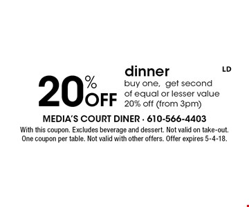 20% Off dinner. Buy one, get second of equal or lesser value 20% off (from 3pm). With this coupon. Excludes beverage and dessert. Not valid on take-out. One coupon per table. Not valid with other offers. Offer expires 5-4-18.