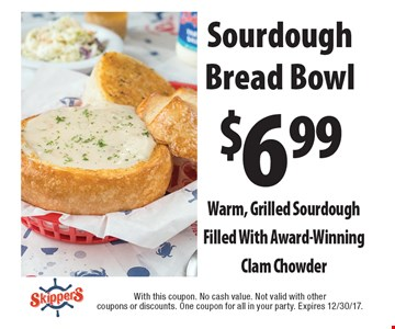 $6.99 Sourdough Bread Bowl. Warm, Grilled Sourdough Filled With Award-Winning Clam Chowder. With this coupon. No cash value. Not valid with other coupons or discounts. One coupon for all in your party. Expires 12/30/17.