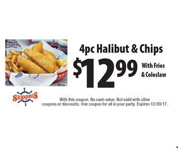$12.99 4pc Halibut & Chips With Fries & Coleslaw. With this coupon. No cash value. Not valid with other coupons or discounts. One coupon for all in your party. Expires 12/30/17.