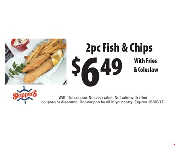 $6.49 2pc Fish & Chips. With Fries & Coleslaw. With this coupon. No cash value. Not valid with other coupons or discounts. One coupon for all in your party. Expires 12/30/17.