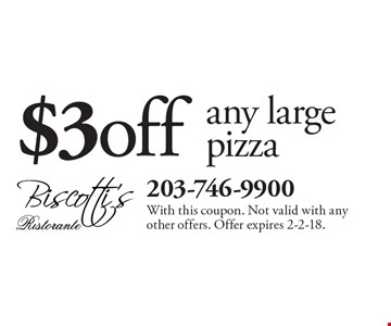 $3 off any large pizza. With this coupon. Not valid with any other offers. Offer expires 2-2-18.