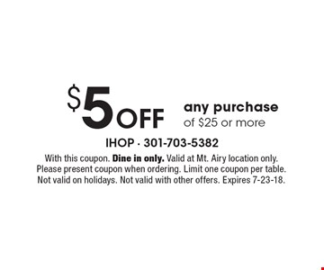 $5 Off any purchase of $25 or more. With this coupon. Dine in only. Valid at Mt. Airy location only. Please present coupon when ordering. Limit one coupon per table. Not valid on holidays. Not valid with other offers. Expires 7-23-18.