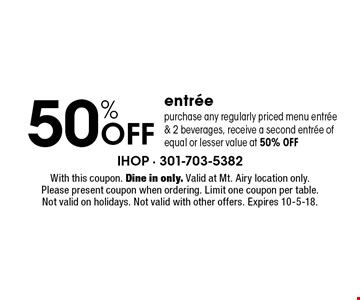 50% Off entree purchase any regularly priced menu entree & 2 beverages, receive a second entree of equal or lesser value at 50% off. With this coupon. Dine in only. Valid at Mt. Airy location only. Please present coupon when ordering. Limit one coupon per table. Not valid on holidays. Not valid with other offers. Expires 10-5-18.