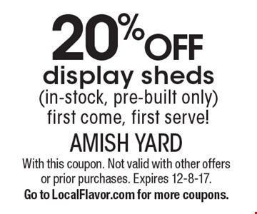 20% off display sheds (in-stock, pre-built only) first come, first serve!. With this coupon. Not valid with other offers or prior purchases. Expires 12-8-17.Go to LocalFlavor.com for more coupons.