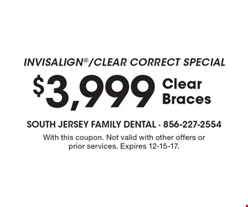 Invisalign/clear correct special $3,999 clear braces. With this coupon. Not valid with other offers or prior services. Expires 12-15-17.