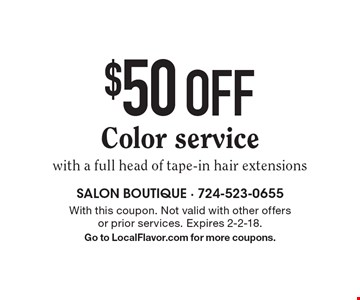 $50 off Color service with a full head of tape-in hair extensions. With this coupon. Not valid with other offers or prior services. Expires 2-2-18. Go to LocalFlavor.com for more coupons.