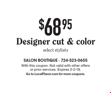 $68.95 Designer cut & color select stylists. With this coupon. Not valid with other offers or prior services. Expires 2-2-18. Go to LocalFlavor.com for more coupons.