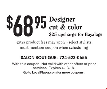 $68.95 Designer cut & color, $25 upcharge for Bayalage extra product fees may apply - select stylists must mention coupon when scheduling. With this coupon. Not valid with other offers or prior services. Expires 4-13-18. Go to LocalFlavor.com for more coupons.