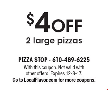 $4 OFF 2 large pizzas. With this coupon. Not valid with other offers. Expires 12-8-17. Go to LocalFlavor.com for more coupons.