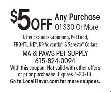 $5 OFF Any Purchase Of $30 Or More. Offer Excludes Grooming, Pet Food, Frontline, K9 Advantix & Seresto Collars. With this coupon. Not valid with other offers or prior purchases. Expires 4-20-18. Go to LocalFlavor.com for more coupons.