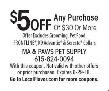 $5 OFF Any Purchase Of $30 Or More. Offer Excludes Grooming, Pet Food, Frontline, K9 Advantix & Seresto Collars. With this coupon. Not valid with other offers or prior purchases. Expires 6-29-18. Go to LocalFlavor.com for more coupons.