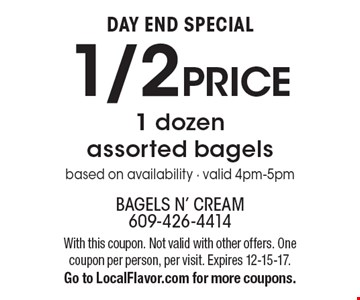 DAY END SPECIAL. 1/2 PRICE 1 dozen assorted bagels. Based on availability. Valid 4pm-5pm. With this coupon. Not valid with other offers. One coupon per person, per visit. Expires 12-15-17. Go to LocalFlavor.com for more coupons.