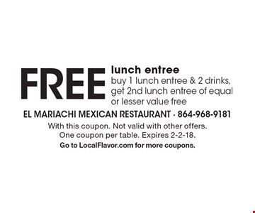 FREE lunch entree buy 1 lunch entree & 2 drinks, get 2nd lunch entree of equal or lesser value free . With this coupon. Not valid with other offers. One coupon per table. Expires 2-2-18. Go to LocalFlavor.com for more coupons.