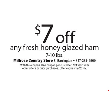 $7 off any fresh honey glazed ham 7-10 lbs. With this coupon. One coupon per customer. Not valid with other offers or prior purchases. Offer expires 12-23-17.