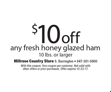 $10 off any fresh honey glazed ham 10 lbs. or larger. With this coupon. One coupon per customer. Not valid with other offers or prior purchases. Offer expires 12-23-17.