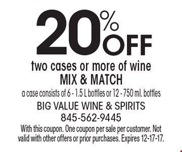 20% off two cases or more of wine MIX & MATCH. A case consists of 6 - 1.5 L bottles or 12 - 750 ml. bottles. With this coupon. One coupon per sale per customer. Not valid with other offers or prior purchases. Expires 12-17-17.