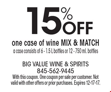 15% off one case of wine MIX & MATCH. A case consists of 6 - 1.5 L bottles or 12 - 750 ml. bottles. With this coupon. One coupon per sale per customer. Not valid with other offers or prior purchases. Expires 12-17-17.