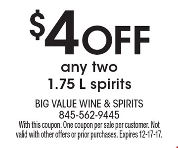 $4 off any two 1.75 L spirits. With this coupon. One coupon per sale per customer. Not valid with other offers or prior purchases. Expires 12-17-17.