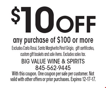 $10 off any purchase of $100 or more. Excludes Carlo Rossi, Santa Margherita Pinot Grigio,gift certificates,custom gift baskets and sale items. Excludes sales tax.. With this coupon. One coupon per sale per customer. Not valid with other offers or prior purchases. Expires 12-17-17.