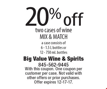 20% off two cases of wine MIX & MATCH. A case consists of 6 - 1.5 L bottles or 12 - 750 ml. bottles. With this coupon. One coupon per customer per case. Not valid with other offers or prior purchases. Offer expires 12-17-17.