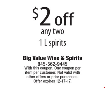$2 off any two 1 L spirits. With this coupon. One coupon per item per customer. Not valid with other offers or prior purchases. Offer expires 12-17-17.
