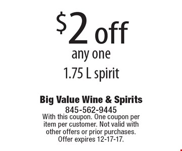 $2 off any one 1.75 L spirit. With this coupon. One coupon per item per customer. Not valid with other offers or prior purchases. Offer expires 12-17-17.