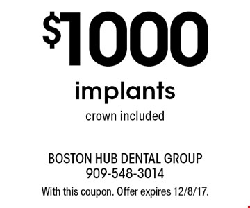 $1000 implants crown included. With this coupon. Offer expires 12/8/17.
