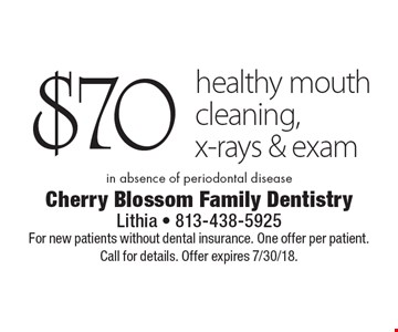 $70 healthy mouth cleaning, x-rays & exam in absence of periodontal disease. For new patients without dental insurance. One offer per patient. Call for details. Offer expires 7/30/18.