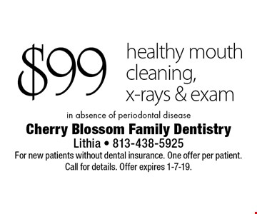 $99 healthy mouth cleaning, x-rays & exam in absence of periodontal disease. For new patients without dental insurance. One offer per patient. Call for details. Offer expires 1-7-19.