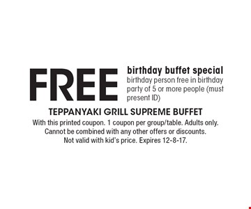 Free birthday buffet special. Birthday person free in birthday party of 5 or more people (must present ID). With this printed coupon. 1 coupon per group/table. Adults only. Cannot be combined with any other offers or discounts. Not valid with kid's price. Expires 12-8-17.