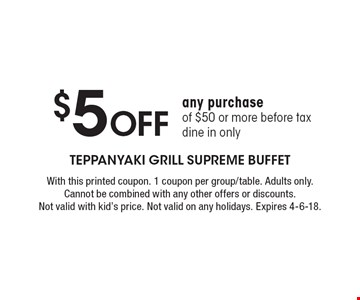 $5 Off any purchase of $50 or more. Before tax. Dine in only. With this printed coupon. 1 coupon per group/table. Adults only. Cannot be combined with any other offers or discounts. Not valid with kid's price. Not valid on any holidays. Expires 4-6-18.