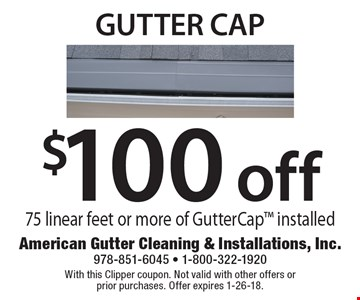 $100 off gutter cap 75 linear feet or more of GutterCap installed.  With this Clipper coupon. Not valid with other offers or  prior purchases. Offer expires 1-26-18.