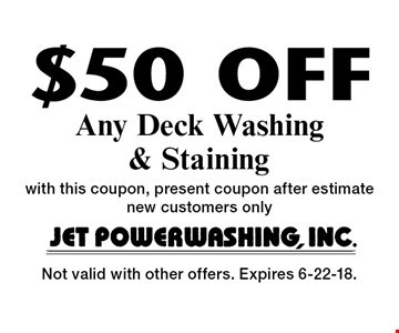 $50 Off Any Deck Washing & Staining with this coupon, present coupon after estimate new customers only. Not valid with other offers. Expires 6-22-18.