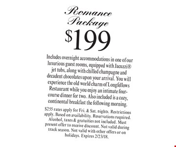$199 Romance Package. Includes overnight accommodations in one of our luxurious guest rooms, equipped with Jacuzzi jet tubs, along with chilled champagne and decadent chocolates upon your arrival. You will experience the old world charm of Longfellows Restaurant while you enjoy an intimate four-course dinner for two. Also included is a cozy, continental breakfast the following morning. $255 rates apply for Fri. & Sat. nights. Restrictions apply. Based on availability. Reservations required. Alcohol, taxes & gratuities not included. Must present offer to receive discount. Not valid during track season. Not valid with other offers or on holidays. Expires 2/23/18.