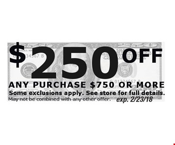 $250 OFF ANY PURCHASE $750 OR MORE. Exp. 2/23/18