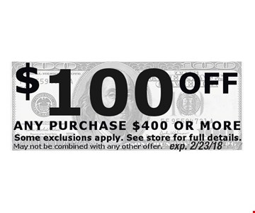 $100 OFF ANY PURCHASE $400 OR MORE. Exp. 2/23/18