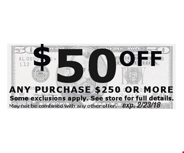 $50 OFF ANY PURCHASE $250 OR MORE. Exp. 2/23/18