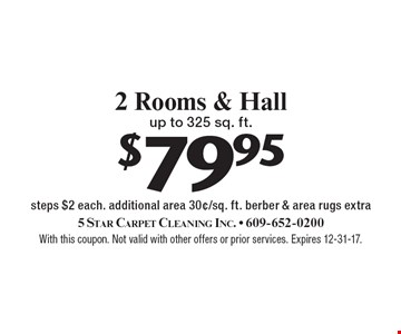 $79.95 2 Rooms & Hall up to 325 sq. ft. steps $2 each. additional area 30¢/sq. ft. berber & area rugs extra. With this coupon. Not valid with other offers or prior services. Expires 12-31-17.