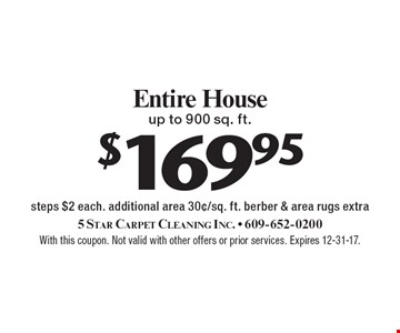 $169.95 Entire House up to 900 sq. ft. steps $2 each. additional area 30¢/sq. ft. berber & area rugs extra. With this coupon. Not valid with other offers or prior services. Expires 12-31-17.