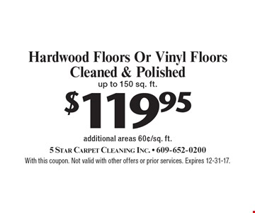 $119.95 Hardwood Floors Or Vinyl Floors Cleaned & Polished up to 150 sq. ft. additional areas 60¢/sq. ft.. With this coupon. Not valid with other offers or prior services. Expires 12-31-17.
