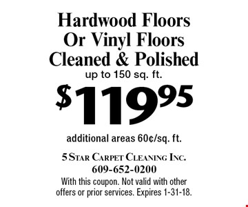 $119.95 Hardwood Floors Or Vinyl Floors Cleaned & Polished up to 150 sq. ft. additional areas 60¢/sq. ft.. With this coupon. Not valid with other offers or prior services. Expires 1-31-18.
