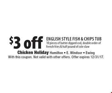 $3 off English style fish & chips tub. 10 pieces of batter dipped cod, double order of french fries & half pound of cole slaw. With this coupon. Not valid with other offers. Offer expires 12/31/17.