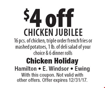 $4 off Chicken Jubilee. 16 pcs. of chicken, triple order french fries or mashed potatoes, 1 lb. of deli salad of your choice & 6 dinner rolls. With this coupon. Not valid with other offers. Offer expires 12/31/17.