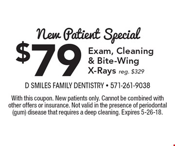 New Patient Special $79 Exam, Cleaning & Bite-Wing X-Rays reg. $329. With this coupon. New patients only. Cannot be combined with other offers or insurance. Not valid in the presence of periodontal (gum) disease that requires a deep cleaning. Expires 5-26-18.