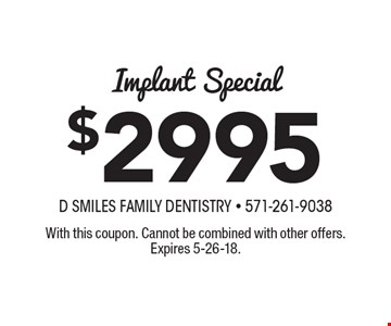 $2995 Implant Special. With this coupon. Cannot be combined with other offers. Expires 5-26-18.