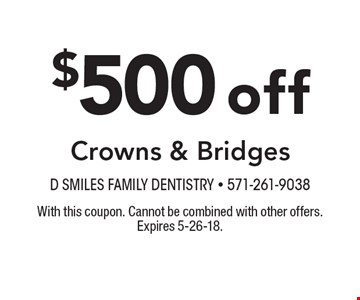 $500off Crowns & Bridges. With this coupon. Cannot be combined with other offers. Expires 5-26-18.
