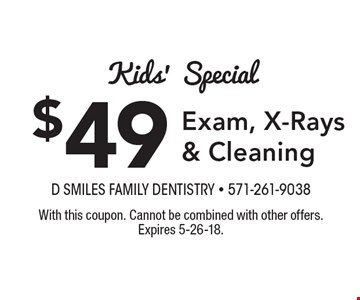 Kids' Special $49 Exam, X-Rays & Cleaning. With this coupon. Cannot be combined with other offers. Expires 5-26-18.